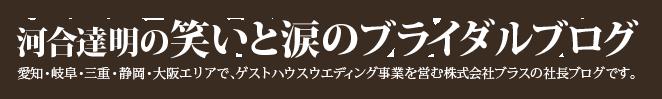 河合達明の笑いと涙のブライダルブログ 愛知県を中心に東海地方で、ゲストハウスウエディング事業を営む株式会社ブラスの社長ブログです。